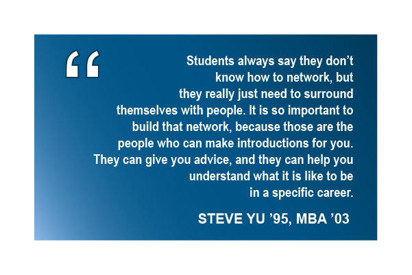 Students always say they don't know how to network, but they really just need to surround themselves with people. It is so important to build that network, because those are the people who can make introductions for you. They can give you advice, and they can help you understand what it is like to be in a specific career. -Steve Yu '95, MBA '03