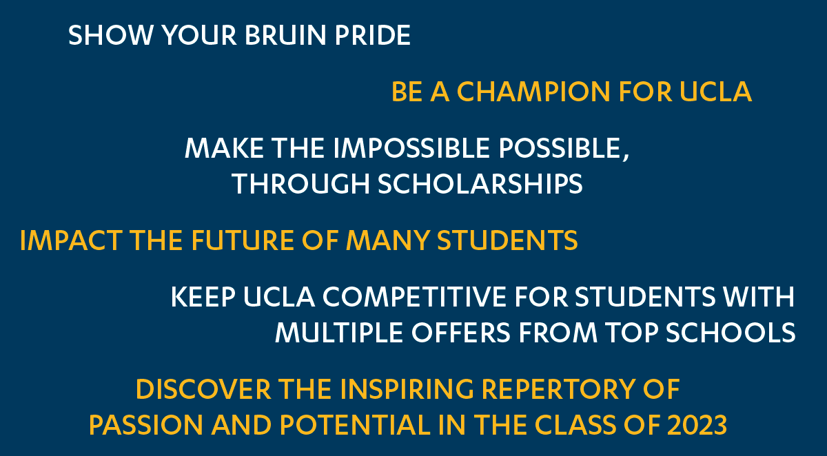 Show your Bruin pride, be a champion for UCLA, make the impossible possible, through scholarships, impact the future of many students