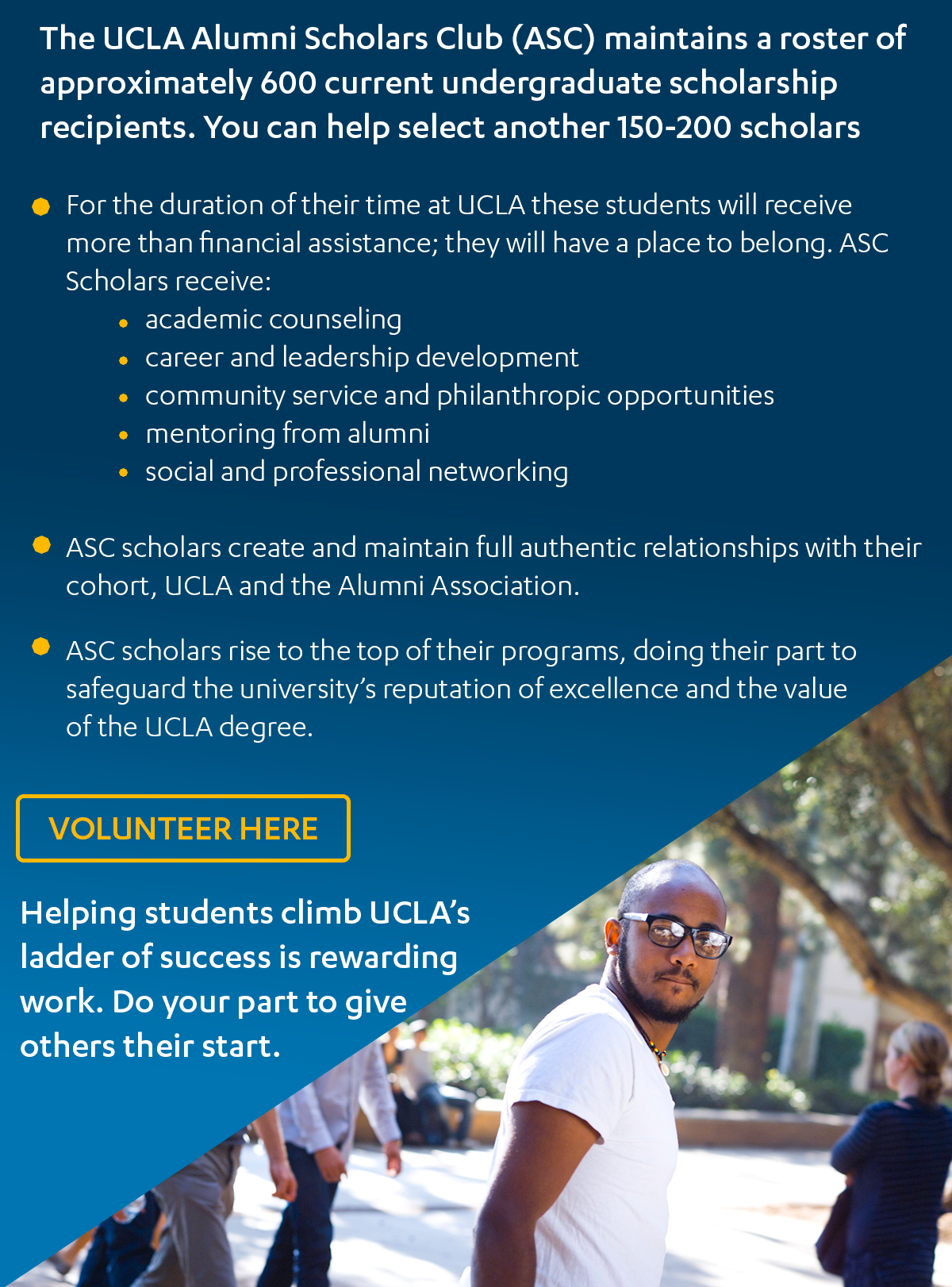 The UCLA Alumni Scholars Club (ASC) maintains a roster of approximately 600 current undergraduate scholarship recipients. You can help select another 150-200 scholars.  • For the duration of their time at UCLA these students will receive more than financial assistance; they will have a place to belong. ASC Scholars receive:  o academic counseling o career and leadership development o community service and philanthropic opportunities  o mentoring from alumni o social and professional networking  • ASC scholars create and maintain full authentic relationships with their cohort, UCLA and the Alumni Association.   • ASC scholars rise to the top of their programs, doing their part to safeguard the university's reputation of excellence and the value of the UCLA degree.   Helping students climb UCLA's ladder of success is rewarding work.  Do your part to give others their start.